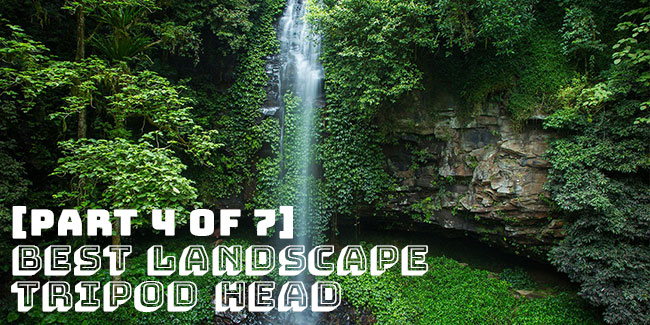 [Part 4 of 7] Best Landscape Tripod Head