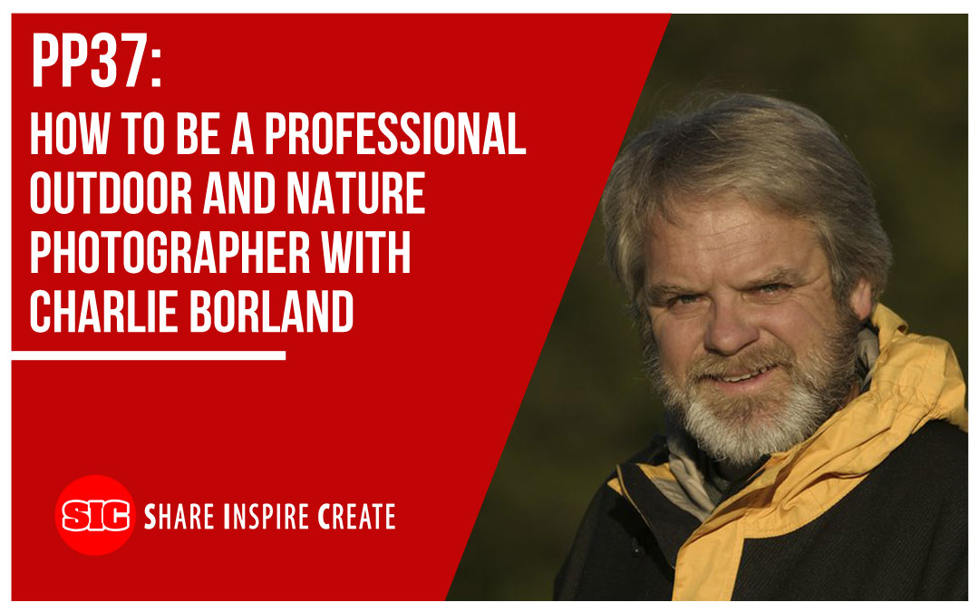 PP37 – How to be a Professional Outdoor and Nature Photographer with Charlie Borland