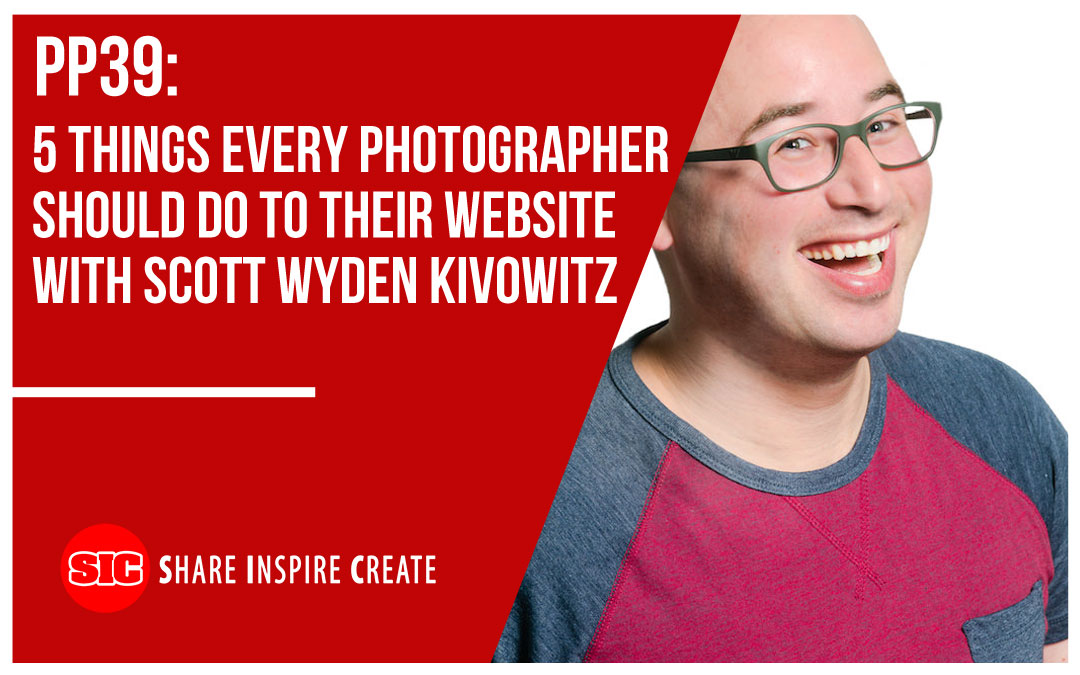 PP39 – 5 Things Every Photographer Should Do to Their Website with Scott Wyden Kivowitz
