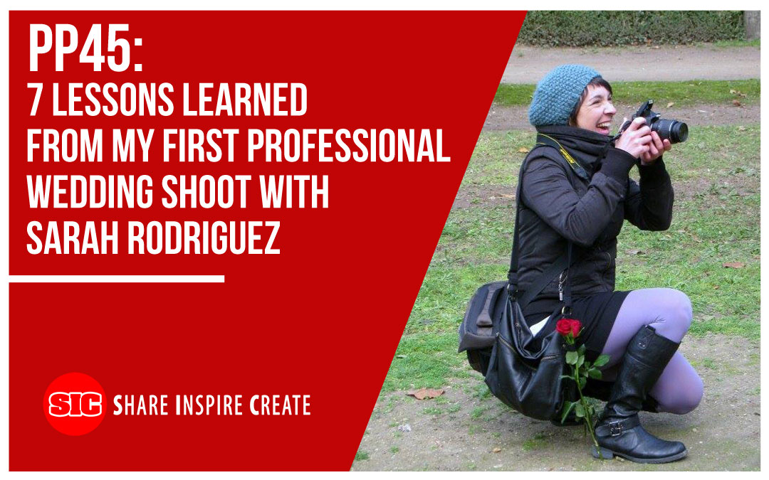 PP45 – 7 Lessons Learned from My First Professional Wedding Shoot with Sarah Rodriguez