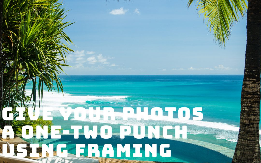 Give Your Photos a One-Two Punch Using Framing